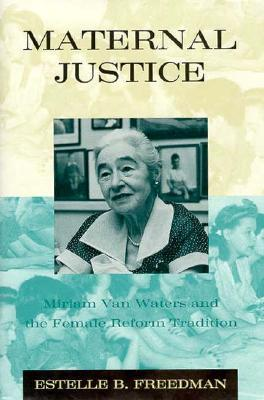 Maternal Justice: Miriam Van Waters and the Female Reform Tradition