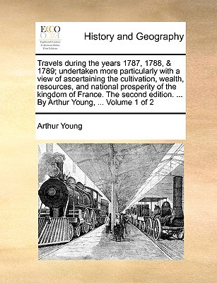 Travels During the Years 1787, 1788, & 1789; Undertaken More Particularly with a View of Ascertaining the Cultivation, Wealth, Resources, and National Prosperity of the Kingdom of France. the Second Edition. ... by Arthur Young, ... Volume 1 of 2