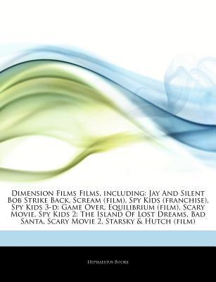 Articles on Dimension Films Films, Including: Jay and Silent Bob Strike Back, Scream (Film), Spy Kids (Franchise), Spy Kids 3-D: Game Over, Equilibrium (Film), Scary Movie, Spy Kids 2: The Island of Lost Dreams, Bad Santa, Scary Movie 2