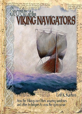 Secrets of the Viking Navigators: How the Vikings Used Their Amazing Sunstones and Other Techniques to Cross the Open Ocean