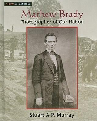 Matthew Brady: Photographer of Our Nation