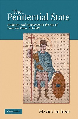 The Penitential State: Authority and Atonement in the Age of Louis the Pious, 814-840