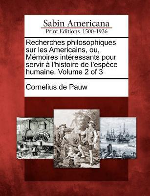Recherches philosophiques sur les Américains, ou, Mémoires Intéressants pour servir l'Histoire de l'Espèce Humaine. Volume 2 of 3
