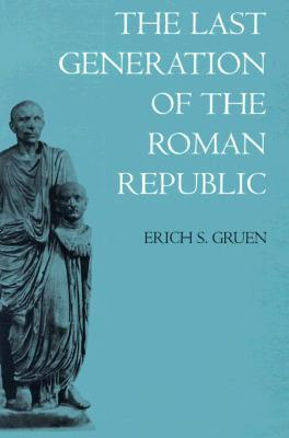 The Last Generation of the Roman Republic by Erich S. Gruen