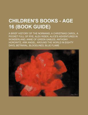 Children's Books - Age 16 (Book Guide): A Brief History of the Normans, a Christmas Carol, a Pocket Full of Rye, Alex Rider, Alice's Adventures in Wonderland, Anne of Green Gables, Anthony Horowitz, Ark Angel, Around the World in Eighty Days, Betrayal,...