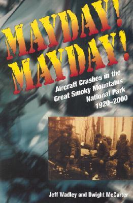 Mayday! Mayday!: Aircraft Crashes In The Great Smoky Mtn Nat Park, 1920-