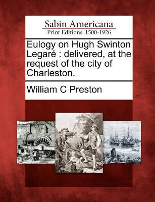Eulogy on Hugh Swinton Legar�: Delivered, at the Request of the City of Charleston.