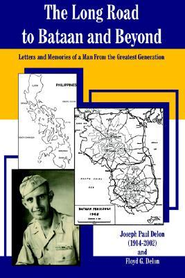 The Long Road to Bataan and Beyond: Letters and Memories of a Man from the Greatest Generation