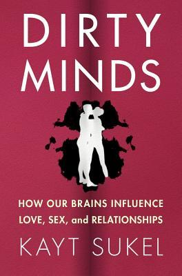 Dirty Minds: How Our Brains Influence Love, Sex, and Relationships