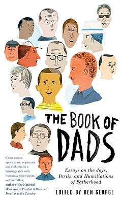 the book of dads essays on the joys perils and humiliations of  the book of dads essays on the joys perils and humiliations of fatherhood by ben george