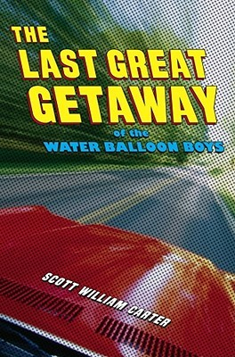 The Last Great Getaway of the Water Balloon Boys by Scott William Carter