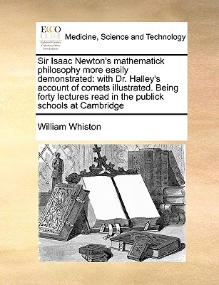 Sir Isaac Newton's Mathematick Philosophy More Easily Demonstrated: With Dr. Halley's Account of Comets Illustrated. Being Forty Lectures Read in the Publick Schools at Cambridge