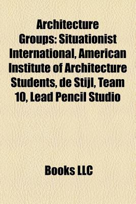 Architecture Groups: Situationist International, World Monuments Fund, American Institute of Architecture Students, de Stijl, Team 10