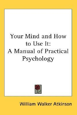 Your Mind and How to Use It: A Manual of Practical Psychology