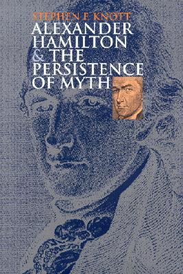 Alexander Hamilton and the Persistence of Myth (American Political Thought)