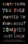 Everything You Ever Wanted to Know About Zombies by Matt Mogk