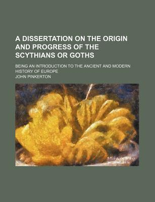 A Dissertation on the Origin and Progress of the Scythians or Goths; Being an Introduction to the Ancient and Modern History of Europe