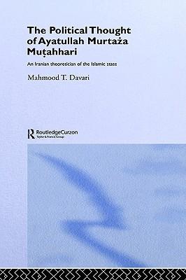 The Political Thought of Ayatollah Murtaza Mutahhari: An Iranian Theoretician of the Islamic State