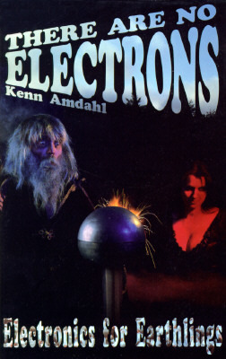 There Are No Electrons: Electronic for Earthlings by Kenn Amdahl