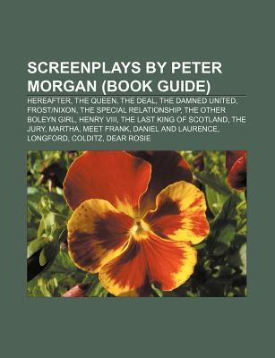 Screenplays by Peter Morgan (Book Guide): Hereafter, the Queen, the Deal, the Damned United, Frostnixon, the Special Relationship