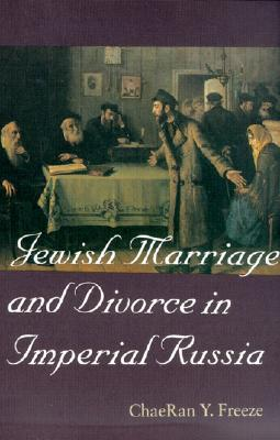 Jewish Marriage and Divorce in Imperial Russia (Tauber Institute for the Study of European Jewry Series)