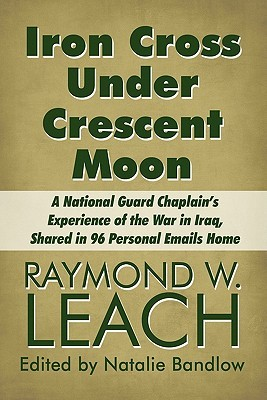 Iron Cross Under Crescent Moon: A National Guard Chaplain's Experience of the War in Iraq, Shared in 96 Personal Emails Home