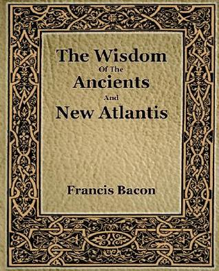 The Wisdom of the Ancients and New Atlantis by Francis Bacon