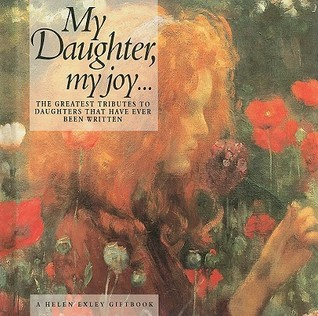 My Daughter My Joy...: The Greatest Tributes to Daughters That Have Ever Been Written