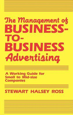 The Management of Business-To-Business Advertising: A Working Guide for Small to Mid-Size Companies