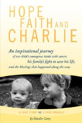 Hope, Faith and Charlie: An Inspirational Journey of a Child's Courageous Battle with Cancer, His Family's Fight to Save His Life, and the Bles