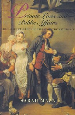 Private Lives and Public Affairs: The Causes Célèbres of Prerevolutionary France