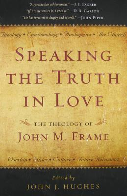Speaking The Truth In Love: The Theology Of John M. Frame