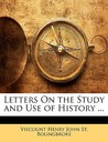 Letters on the Study and Use of History ...