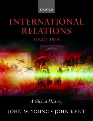 International Relations Since 1945: A Global History by John W  Young