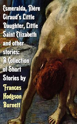 Esmeralda, Mère Giraud's Little Daughter, Little Saint Elizabeth and Other Stories: A Collection of Short Stories by Frances Hodgson Burnett