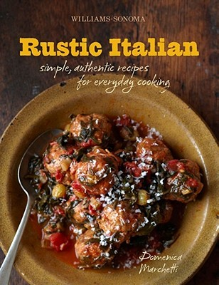 Williams-Sonoma Rustic Italian: Simple, Authentic Recipes for Everyday Cooking