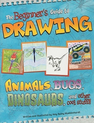 The Beginner's Guide to Drawing: Animals, Bugs, Dinosaurs, and Other Cool Stuff!!