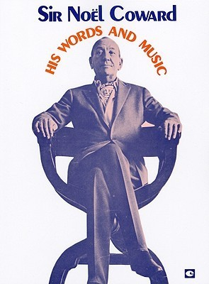 Sir Noel Coward: His Words and Music: A Collection of 32 Coward Classics