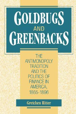 Goldbugs and Greenbacks: The Antimonopoly Tradition and the Politics of Finance in America, 1865 1896