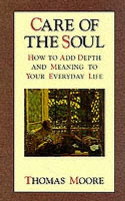 Care Of The Soul: An inspirational programme to add depth and meaning to your everyday life: How to Add Depth and Meaning to Your Everyday Life