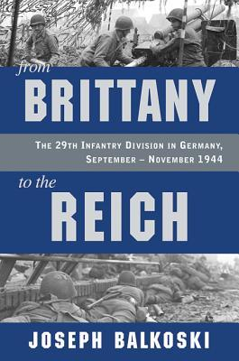 Ebook From Brittany to the Reich: The 29th Infantry Division in Germany, September-November 1944 by Joseph Balkoski TXT!