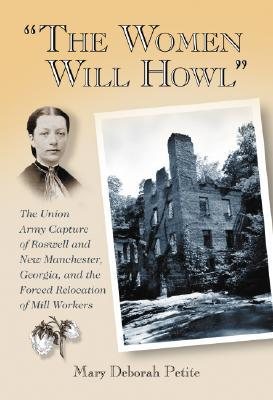 The Women Will Howl: The Union Army Capture of Roswell and New Manchester, Georgia, and the Forced Relocation of Mill Workers