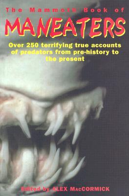 The Mammoth Book of Maneaters: Over 250 Terrifying True Accounts of Predators from Pre-history to the Present