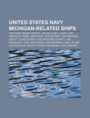 United States Navy Michigan-Related Ships: USS Washtenaw County, USS William C. Lawe, USS Gerald R. Ford, USS Weiss, USS Detroit, USS Saginaw