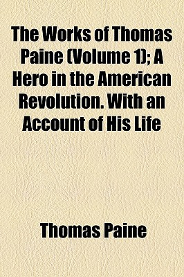 The Works of Thomas Paine; A Hero in the American Revolution. with an Account of His Life Volume 1