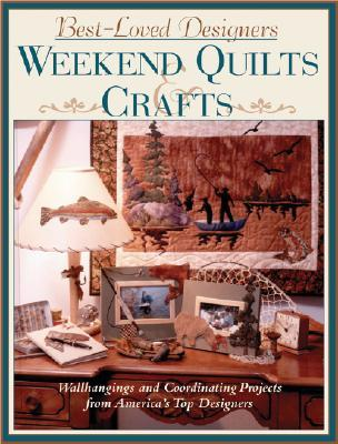 Best-Loved Designers Weekend Quilts & Crafts: A Sampler of 65 Easy Quilts and Coordinating Projects from America's Top Designers