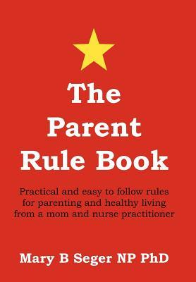 The Parent Rule Book: Practical and Easy to Follow Rules for Parenting and Healthy Living from a Mom and Nurse Practitioner