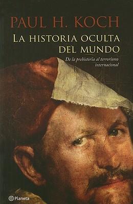 La Historia Oculta del Mundo: De La Prehistoria Al Terrorismo Internacional