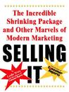 Selling It: The Incredible Shrinking Package and Other Marvels of Modern Marketing