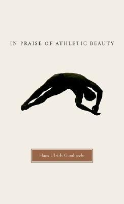 In Praise of Athletic Beauty by Hans Ulrich Gumbrecht